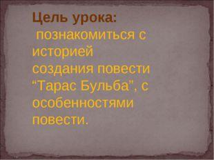 """Цель урока: познакомиться с историей создания повести """"Тарас Бульба"""", с особе"""