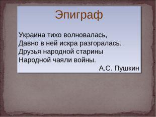Эпиграф Украина тихо волновалась, Давно в ней искра разгоралась. Друзья народ