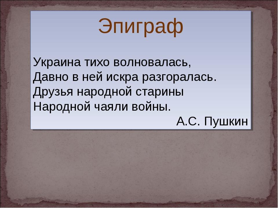 Эпиграф Украина тихо волновалась, Давно в ней искра разгоралась. Друзья народ...