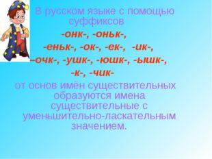 В русском языке с помощью суффиксов -онк-, -оньк-, -еньк-, -ок-, -ек-, -ик-,