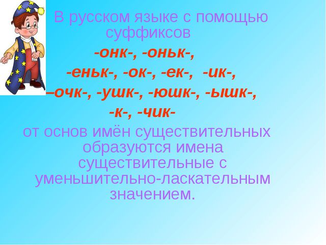 В русском языке с помощью суффиксов -онк-, -оньк-, -еньк-, -ок-, -ек-, -ик-,...