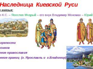 Наследница Киевской Руси Киевские князья: Владимир К.С. – Ярослав Мудрый – е