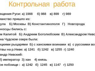 Контрольная работа ТЕСТ: 1. Год крещения Руси: а) 1988 б) 988 в) 899 г) 989
