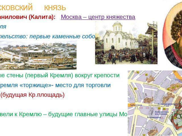 Московский князь Иван Данилович (Калита): Москва – центр княжества - торговля...
