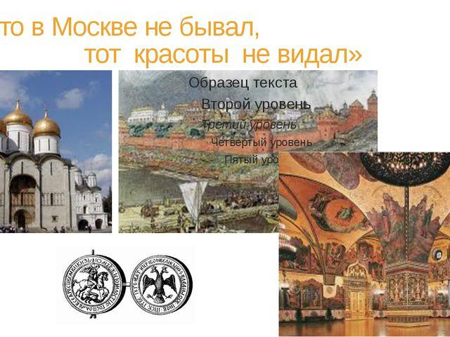 «Кто в Москве не бывал, тот красоты не видал»
