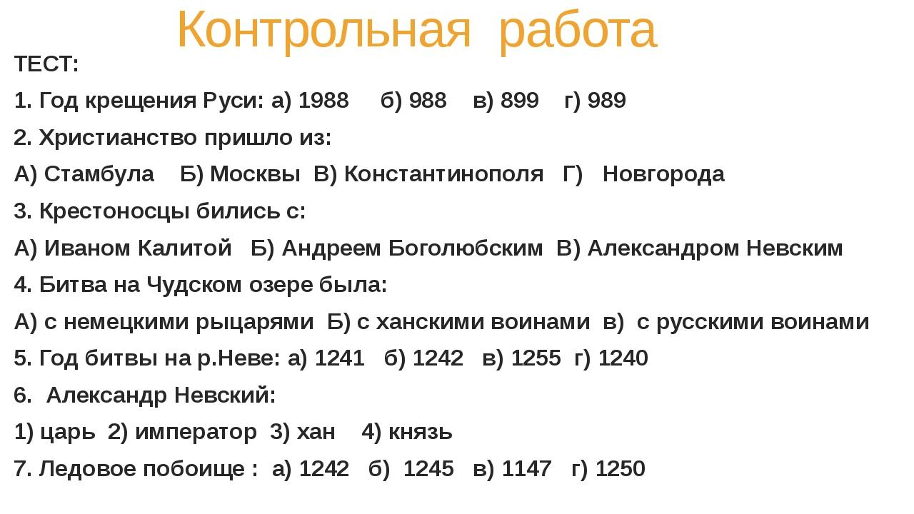 Контрольная работа ТЕСТ: 1. Год крещения Руси: а) 1988 б) 988 в) 899 г) 989...