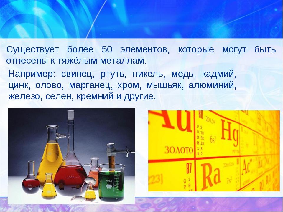 Существует более 50 элементов, которые могут быть отнесены к тяжёлым металлам...