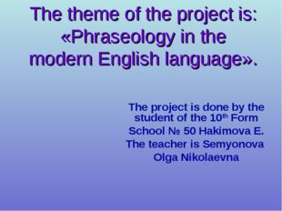 The theme of the project is: «Phraseology in the modern English language». Th