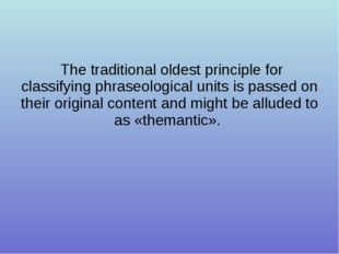 The traditional oldest principle for classifying phraseological units is pas