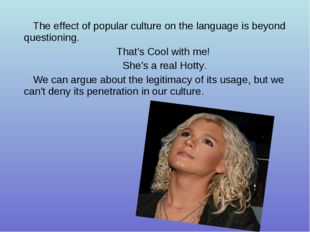 The effect of popular culture on the language is beyond questioning. That's C