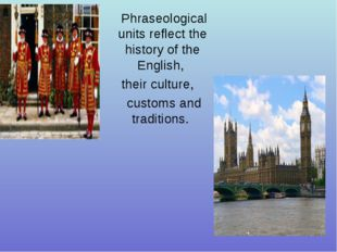 Phraseological units reflect the history of the English, their culture, custo
