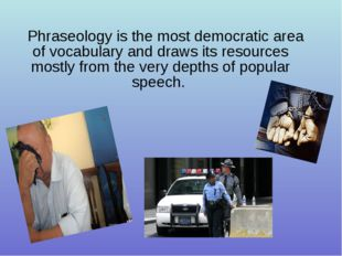 Phraseology is the most democratic area of vocabulary and draws its resources