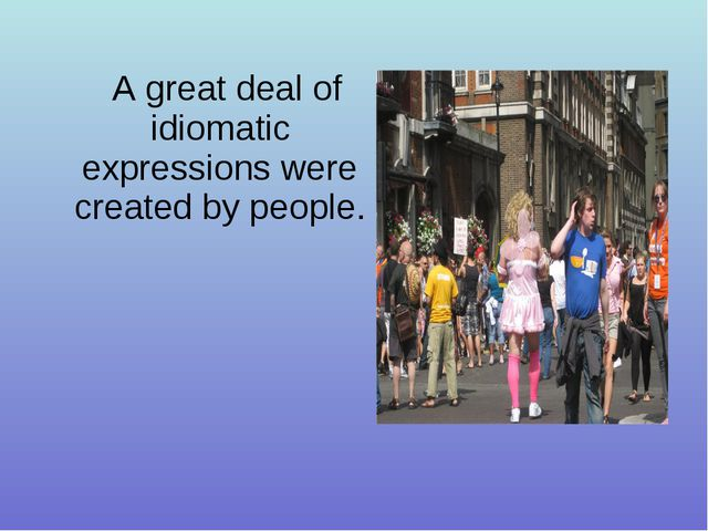 A great deal of idiomatic expressions were created by people.