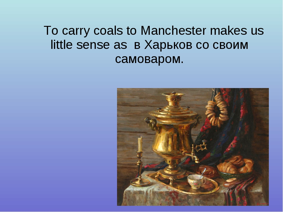 To carry coals to Manchester makes us little sense as в Харьков со своим само...