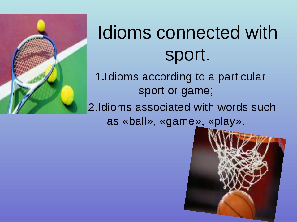 Idioms connected with sport. 1.Idioms according to a particular sport or game...