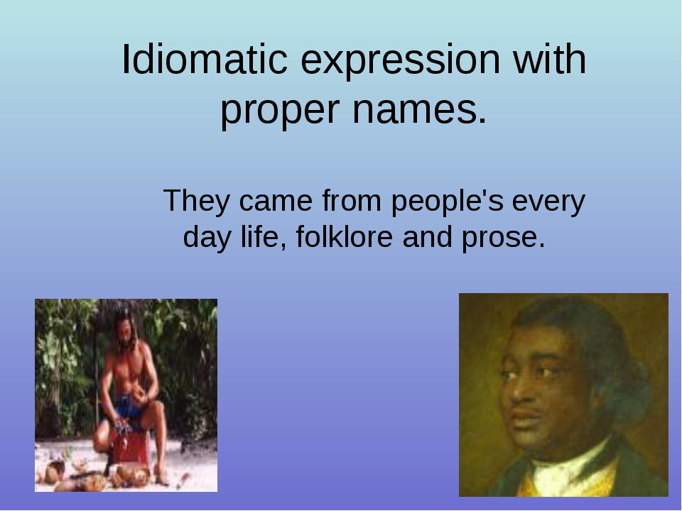 Idiomatic expression with proper names. They came from people's every day lif...