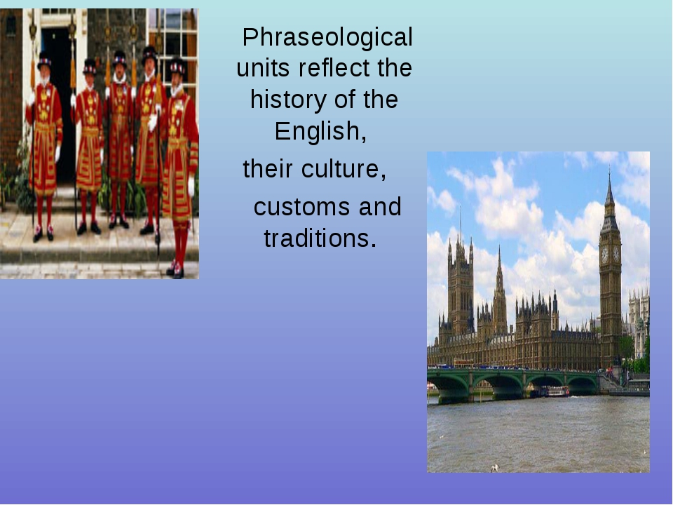 Phraseological units reflect the history of the English, their culture, custo...