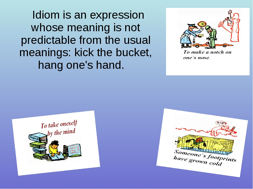 Idiom is an expression whose meaning is not predictable from the usual meanin...