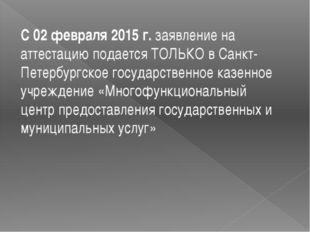 С 02 февраля 2015 г.заявление на аттестацию подается ТОЛЬКО в Санкт-Петербу