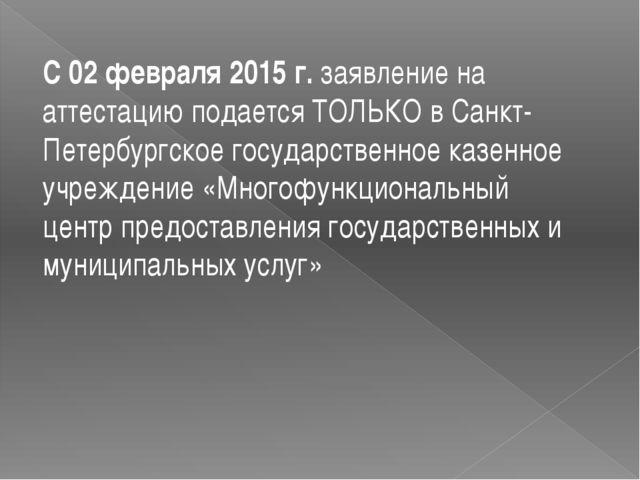 С 02 февраля 2015 г.заявление на аттестацию подается ТОЛЬКО в Санкт-Петербу...