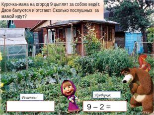 Решение: Проверка: 9  2 = 7(Ц) Курочка-мама на огород 9 цыплят за собою вед