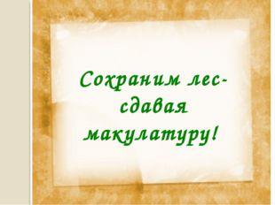 Сохраним лес- сдавая макулатуру! *