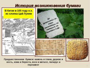 История возникновения бумаги * В Китае в 105 году н.э. из хлопка Цай Лунем П