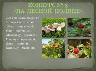 Лес наш сказочно богат, Угощает всех ребят: Лёшу – земляникой, Олю – костяник