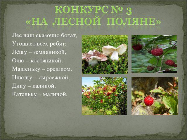 Лес наш сказочно богат, Угощает всех ребят: Лёшу – земляникой, Олю – костяник...