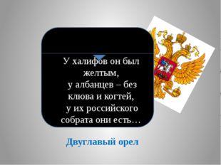 Двуглавый орел У халифов он был желтым, у албанцев – без клюва и когтей, у их