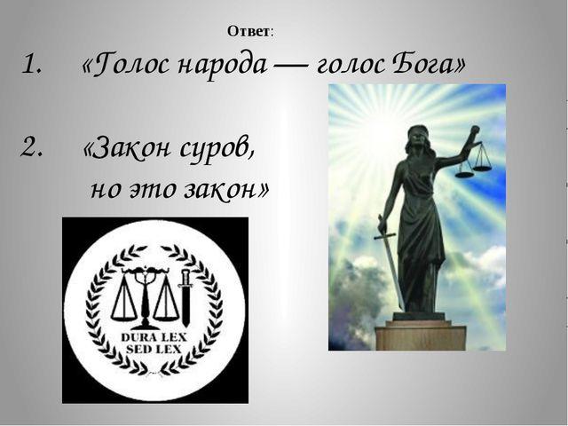 1. «Голос народа — голос Бога» 2. «Закон суров, но это закон» Ответ: