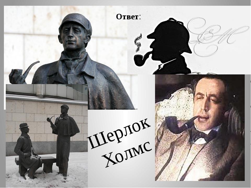 Шерлок Холмс Ответ: