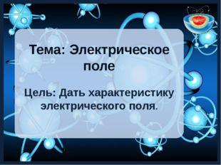 Тема: Электрическое поле Цель: Дать характеристику электрического поля.