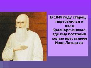 В 1849 году старец переселился в село Краснореченское, где ему построил келью