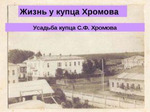 Усадьба купца С.Ф. Хромова Жизнь у купца Хромова