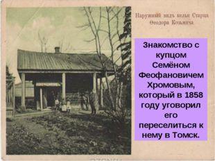 Знакомство с купцом Семёном Феофановичем Хромовым, который в 1858 году уговор