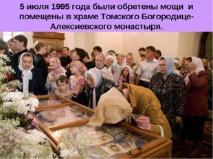5 июля 1995 года были обретены мощи и помещены в храме Томского Богородице-Ал
