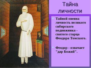 Тайна личности Тайной овеяна личность великого сибирского подвижника - святог