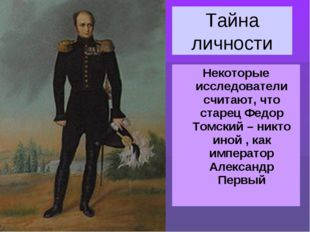 Тайна личности Некоторые исследователи считают, что старец Федор Томский – ни