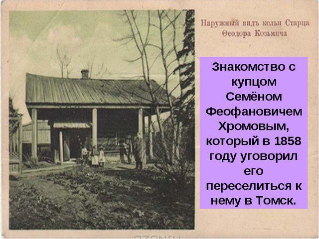 Знакомство с купцом Семёном Феофановичем Хромовым, который в 1858 году уговор...