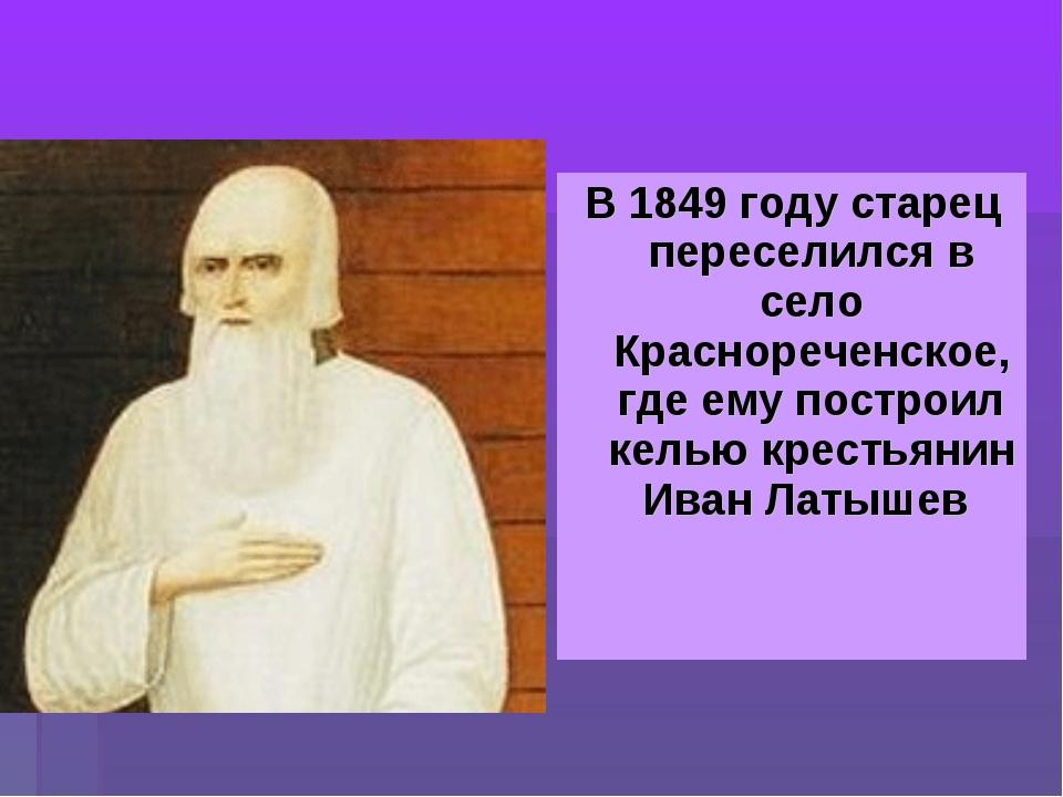 В 1849 году старец переселился в село Краснореченское, где ему построил келью...