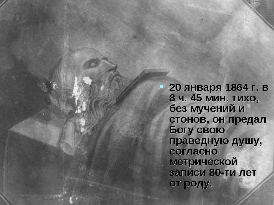 20 января 1864 г. в 8 ч. 45 мин. тихо, без мучений и стонов, он предал Богу с...