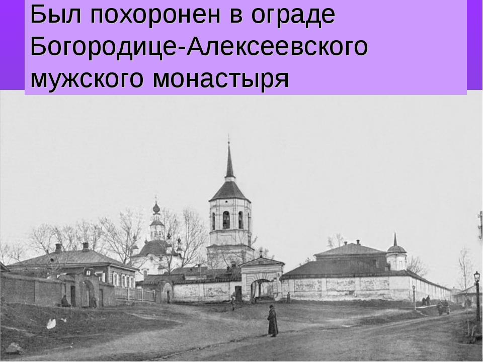 Был похоронен в ограде Богородице-Алексеевского мужского монастыря