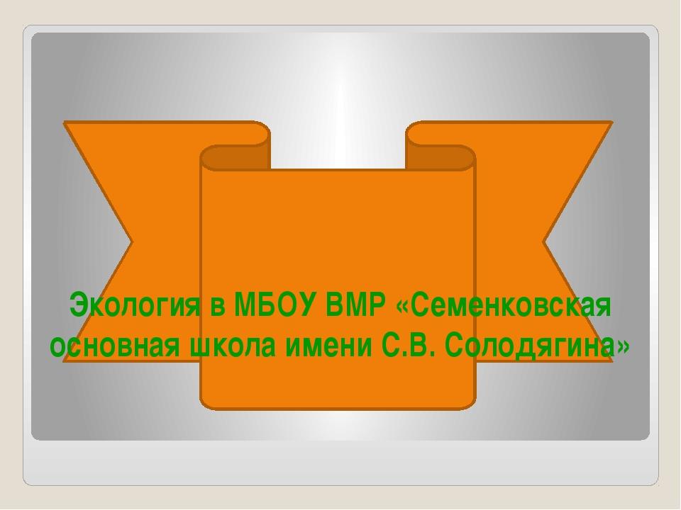 Экология в МБОУ ВМР «Семенковская основная школа имени С.В. Солодягина»