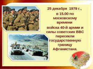 25 декабря 1979 г., в 15.00 по московскому времени войска 40-й армии и силы с