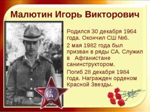 Малютин Игорь Викторович Родился 30 декабря 1964 года. Окончил СШ №6. 2 мая 1