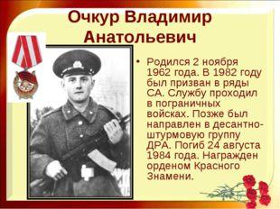 Очкур Владимир Анатольевич Родился 2 ноября 1962 года. В 1982 году был призва