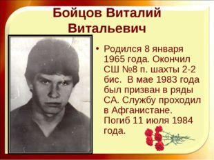 Бойцов Виталий Витальевич Родился 8 января 1965 года. Окончил СШ №8 п. шахты
