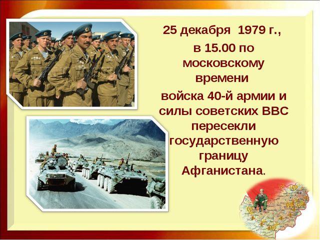 25 декабря 1979 г., в 15.00 по московскому времени войска 40-й армии и силы с...