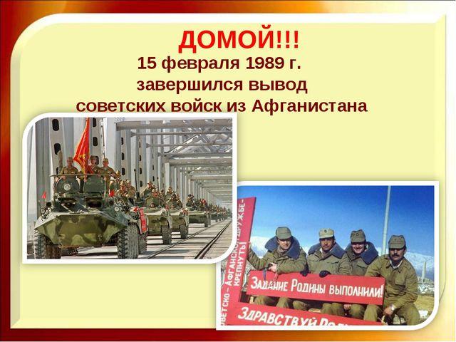15 февраля 1989 г. завершился вывод советских войск из Афганистана ДОМОЙ!!!